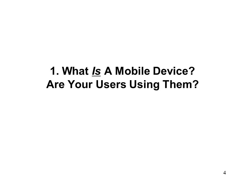 1. What Is A Mobile Device? Are Your Users Using Them? 4