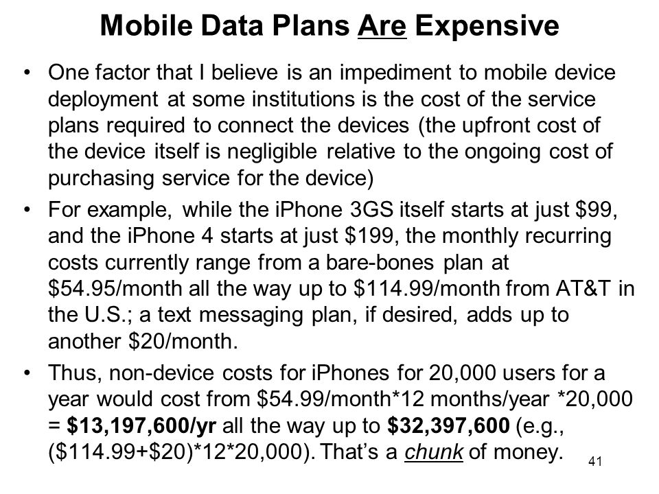 41 Mobile Data Plans Are Expensive One factor that I believe is an impediment to mobile device deployment at some institutions is the cost of the serv