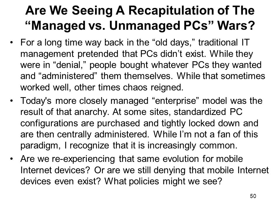50 Are We Seeing A Recapitulation of The Managed vs. Unmanaged PCs Wars? For a long time way back in the old days, traditional IT management pretended