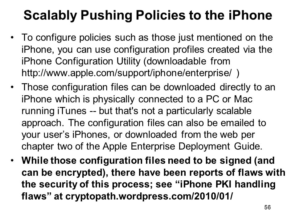 56 Scalably Pushing Policies to the iPhone To configure policies such as those just mentioned on the iPhone, you can use configuration profiles created via the iPhone Configuration Utility (downloadable from http://www.apple.com/support/iphone/enterprise/ ) Those configuration files can be downloaded directly to an iPhone which is physically connected to a PC or Mac running iTunes -- but that s not a particularly scalable approach.