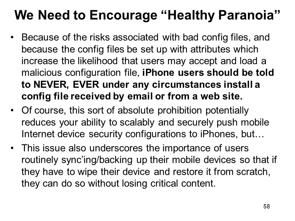 58 We Need to Encourage Healthy Paranoia Because of the risks associated with bad config files, and because the config files be set up with attributes which increase the likelihood that users may accept and load a malicious configuration file, iPhone users should be told to NEVER, EVER under any circumstances install a config file received by  or from a web site.