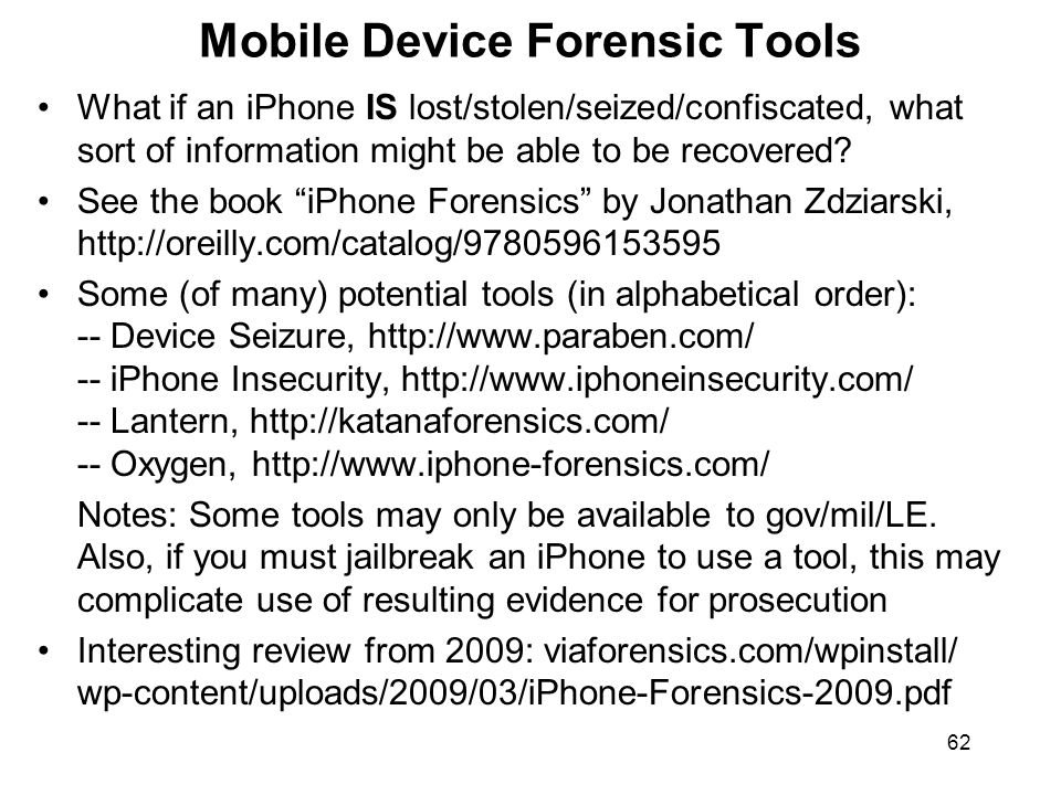 62 Mobile Device Forensic Tools What if an iPhone IS lost/stolen/seized/confiscated, what sort of information might be able to be recovered.