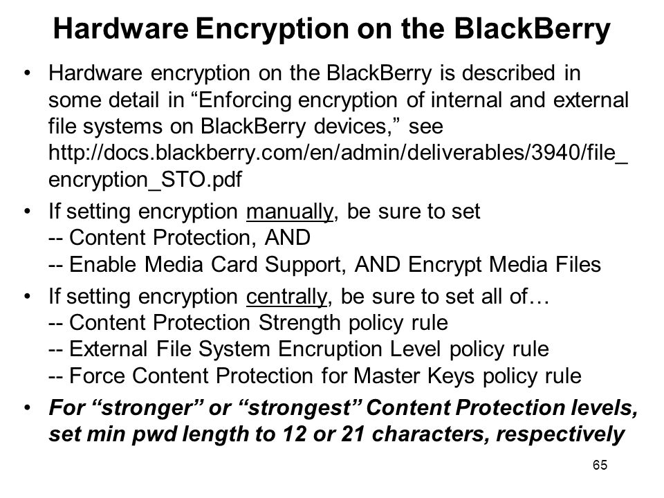 65 Hardware Encryption on the BlackBerry Hardware encryption on the BlackBerry is described in some detail in Enforcing encryption of internal and external file systems on BlackBerry devices, see   encryption_STO.pdf If setting encryption manually, be sure to set -- Content Protection, AND -- Enable Media Card Support, AND Encrypt Media Files If setting encryption centrally, be sure to set all of… -- Content Protection Strength policy rule -- External File System Encruption Level policy rule -- Force Content Protection for Master Keys policy rule For stronger or strongest Content Protection levels, set min pwd length to 12 or 21 characters, respectively