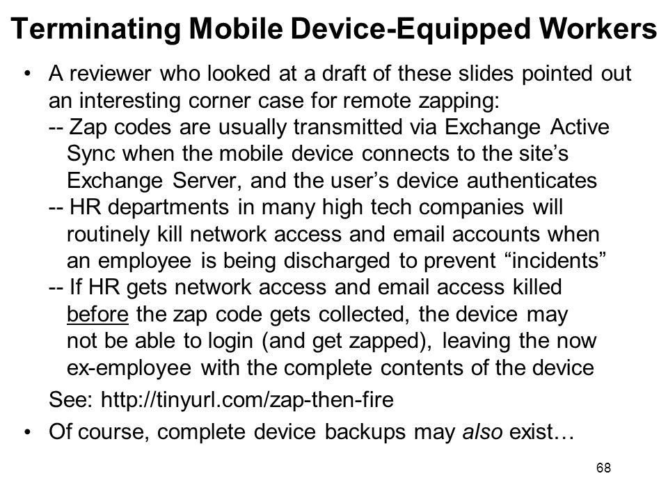 68 Terminating Mobile Device-Equipped Workers A reviewer who looked at a draft of these slides pointed out an interesting corner case for remote zapping: -- Zap codes are usually transmitted via Exchange Active Sync when the mobile device connects to the sites Exchange Server, and the users device authenticates -- HR departments in many high tech companies will routinely kill network access and email accounts when an employee is being discharged to prevent incidents -- If HR gets network access and email access killed before the zap code gets collected, the device may not be able to login (and get zapped), leaving the now ex-employee with the complete contents of the device See: http://tinyurl.com/zap-then-fire Of course, complete device backups may also exist…