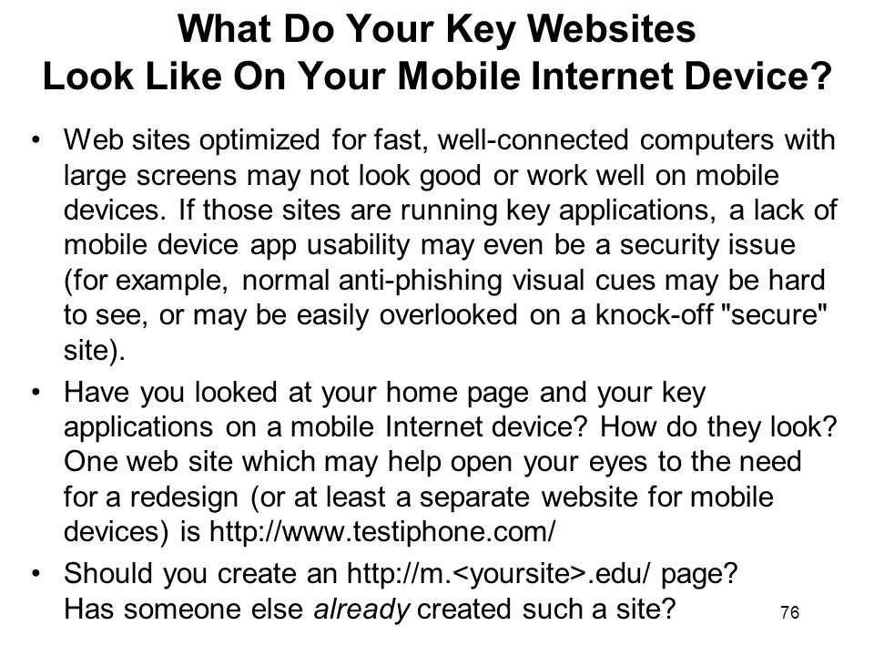 76 What Do Your Key Websites Look Like On Your Mobile Internet Device? Web sites optimized for fast, well-connected computers with large screens may n