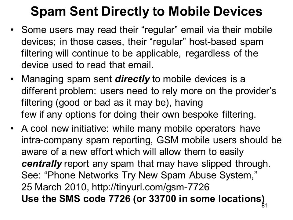 81 Spam Sent Directly to Mobile Devices Some users may read their regular email via their mobile devices; in those cases, their regular host-based spam filtering will continue to be applicable, regardless of the device used to read that email.