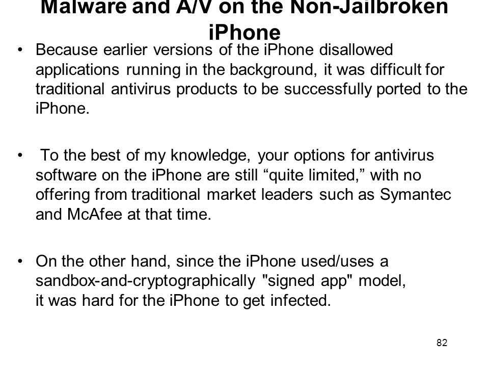 82 Malware and A/V on the Non-Jailbroken iPhone Because earlier versions of the iPhone disallowed applications running in the background, it was diffi