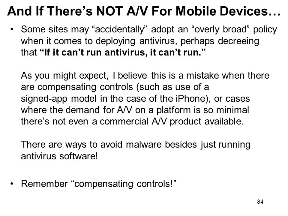 84 And If Theres NOT A/V For Mobile Devices… Some sites may accidentally adopt an overly broad policy when it comes to deploying antivirus, perhaps decreeing that If it cant run antivirus, it cant run.