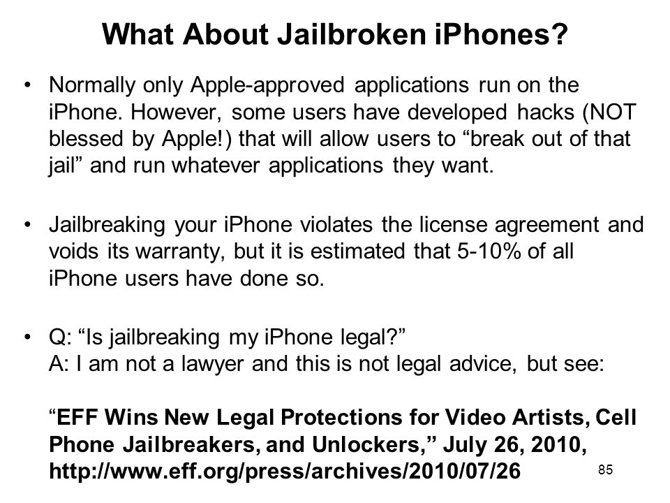 85 What About Jailbroken iPhones? Normally only Apple-approved applications run on the iPhone. However, some users have developed hacks (NOT blessed b