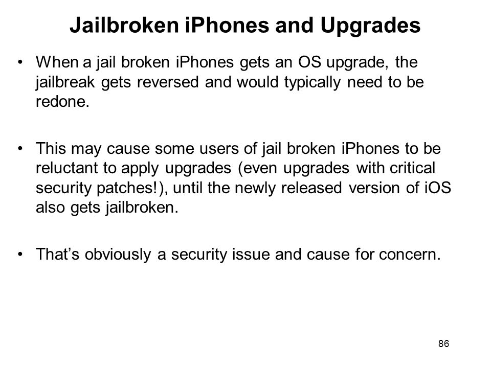 86 Jailbroken iPhones and Upgrades When a jail broken iPhones gets an OS upgrade, the jailbreak gets reversed and would typically need to be redone.
