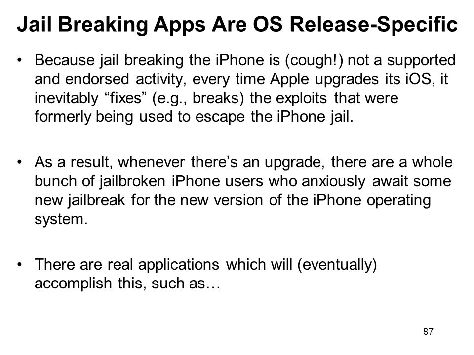 87 Jail Breaking Apps Are OS Release-Specific Because jail breaking the iPhone is (cough!) not a supported and endorsed activity, every time Apple upgrades its iOS, it inevitably fixes (e.g., breaks) the exploits that were formerly being used to escape the iPhone jail.