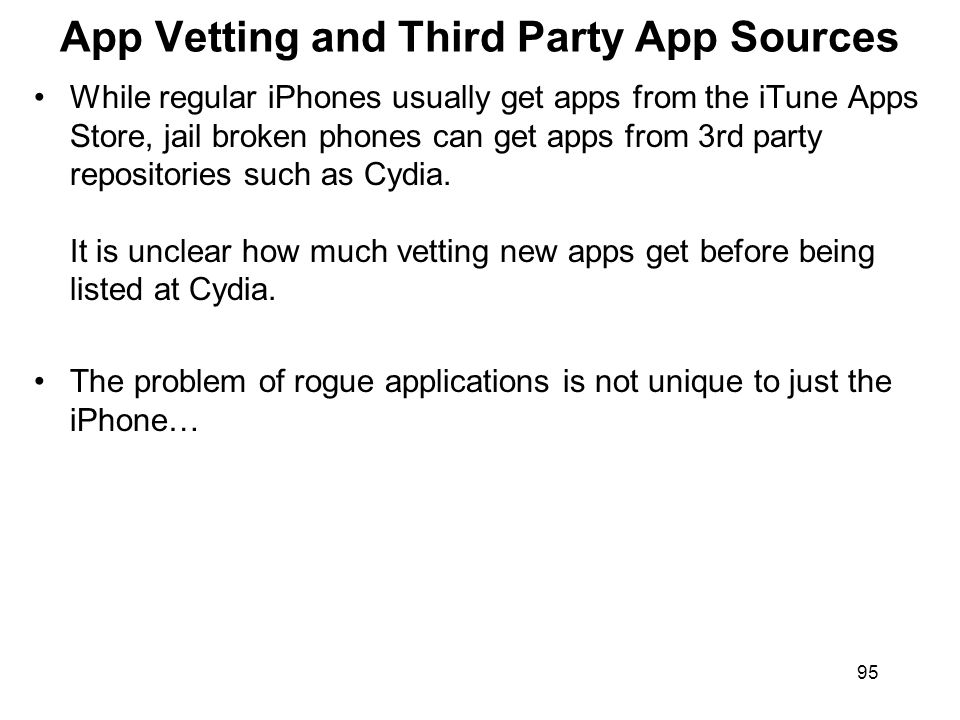 95 App Vetting and Third Party App Sources While regular iPhones usually get apps from the iTune Apps Store, jail broken phones can get apps from 3rd
