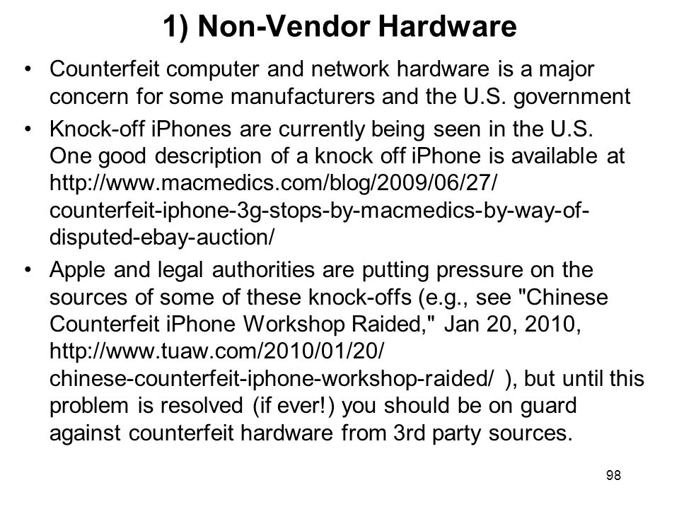 98 1) Non-Vendor Hardware Counterfeit computer and network hardware is a major concern for some manufacturers and the U.S.