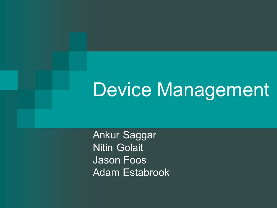 Device Management Ankur Saggar Nitin Golait Jason Foos Adam Estabrook