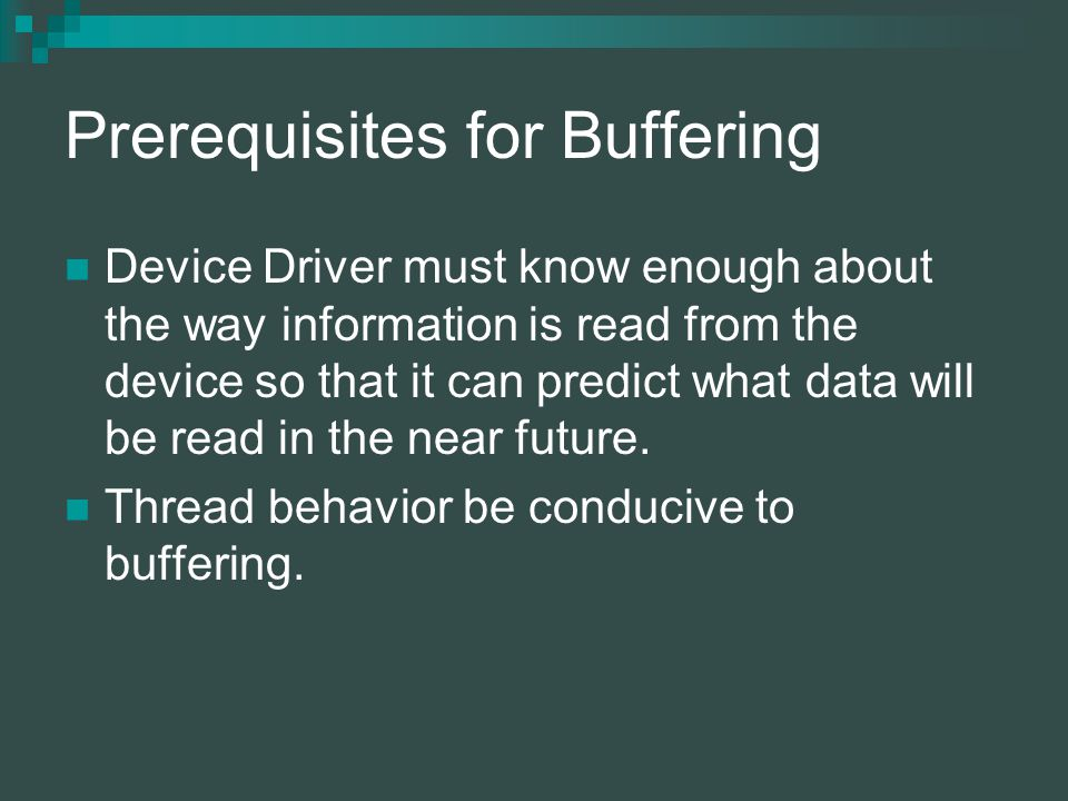 Prerequisites for Buffering Device Driver must know enough about the way information is read from the device so that it can predict what data will be read in the near future.