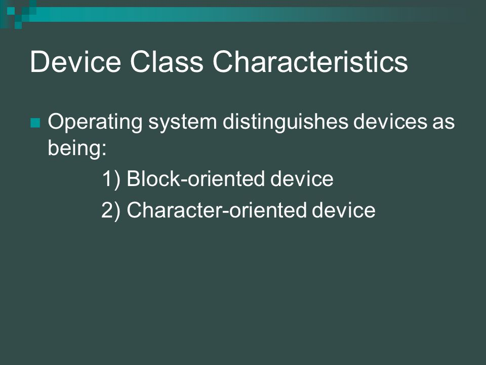 Device Class Characteristics Operating system distinguishes devices as being: 1) Block-oriented device 2) Character-oriented device