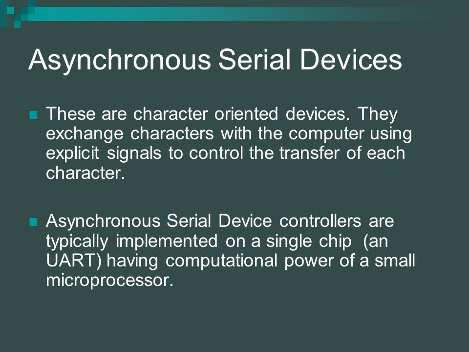 Asynchronous Serial Devices These are character oriented devices.