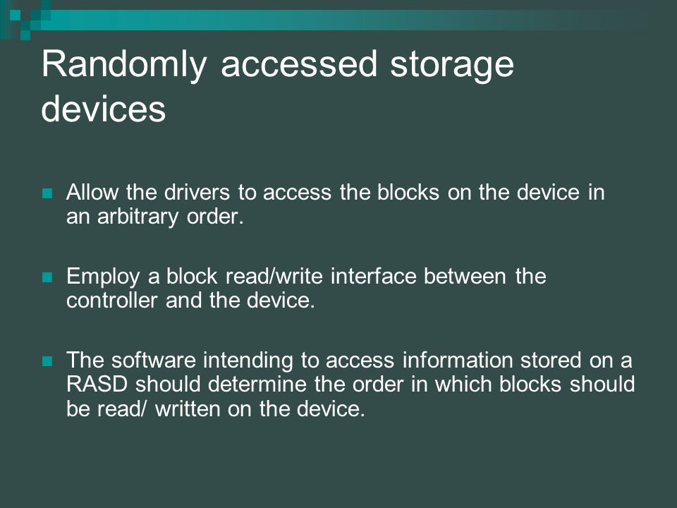 Randomly accessed storage devices Allow the drivers to access the blocks on the device in an arbitrary order.
