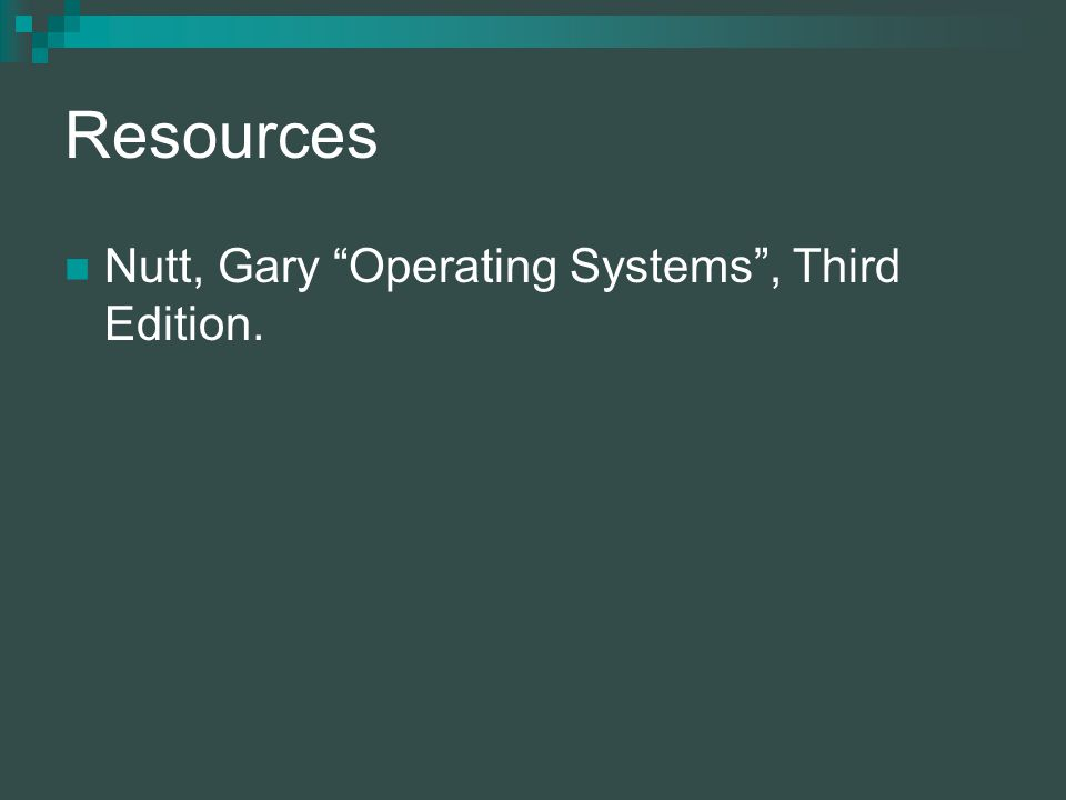 Resources Nutt, Gary Operating Systems, Third Edition.