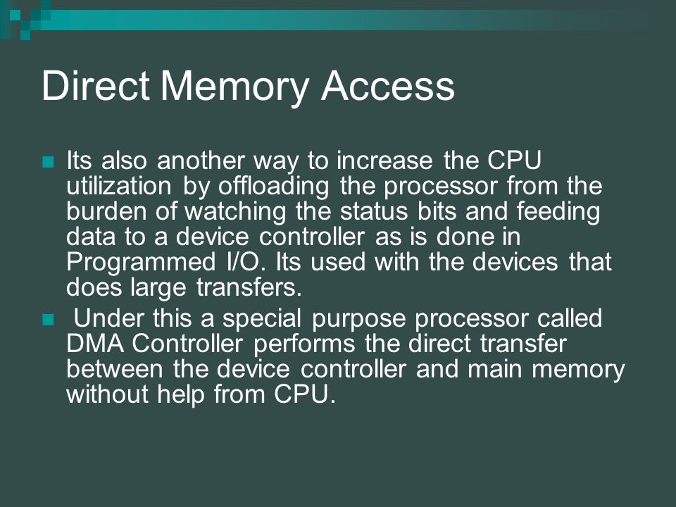 Direct Memory Access Its also another way to increase the CPU utilization by offloading the processor from the burden of watching the status bits and feeding data to a device controller as is done in Programmed I/O.