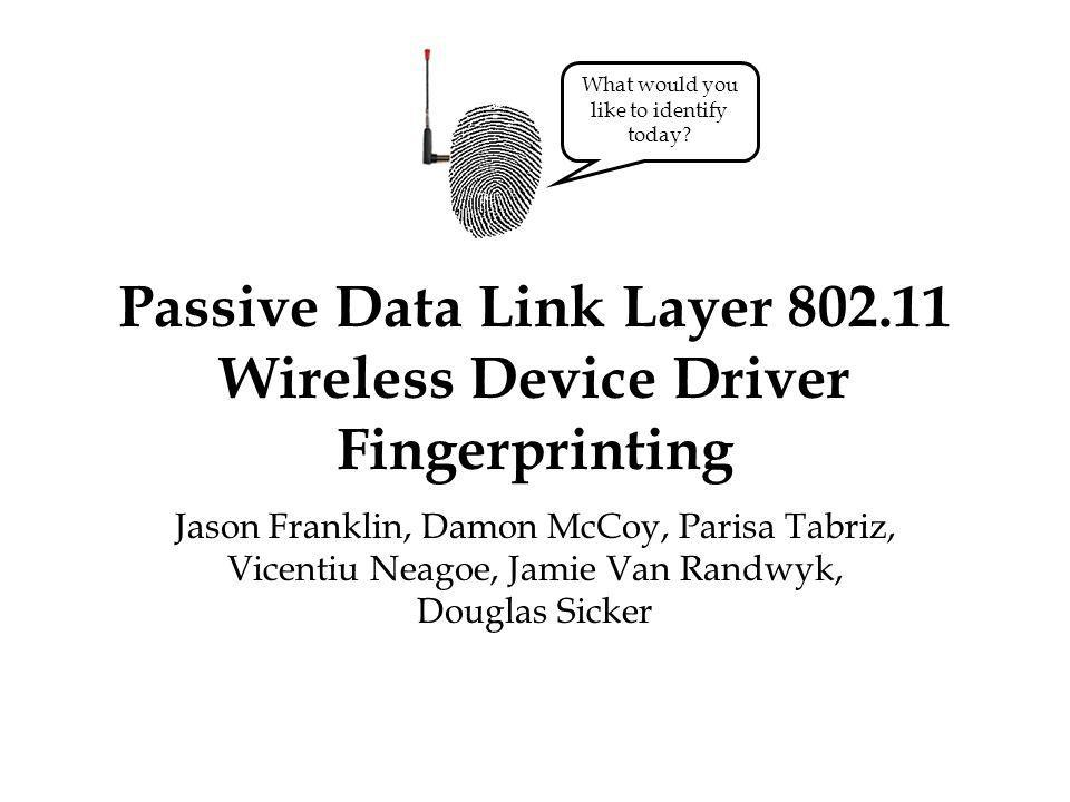 Passive Data Link Layer Wireless Device Driver Fingerprinting Jason Franklin, Damon McCoy, Parisa Tabriz, Vicentiu Neagoe, Jamie Van Randwyk, Douglas Sicker What would you like to identify today