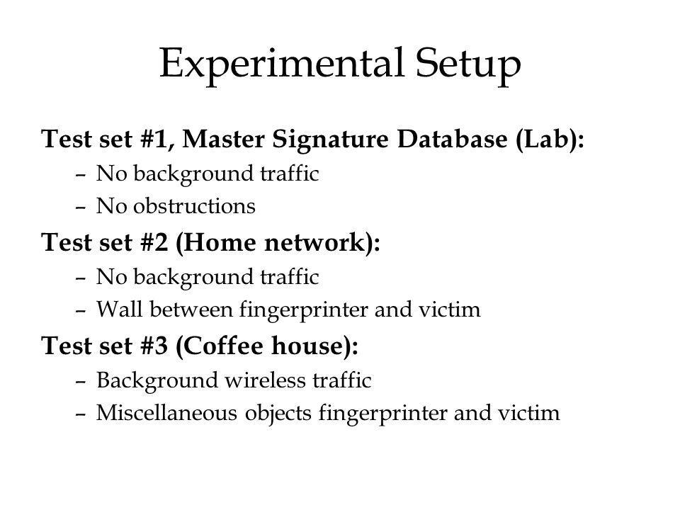 Experimental Setup Test set #1, Master Signature Database (Lab): –No background traffic –No obstructions Test set #2 (Home network): –No background traffic –Wall between fingerprinter and victim Test set #3 (Coffee house): –Background wireless traffic –Miscellaneous objects fingerprinter and victim
