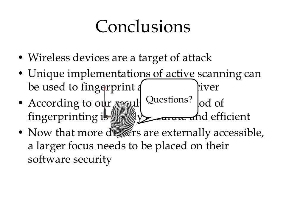 Conclusions Wireless devices are a target of attack Unique implementations of active scanning can be used to fingerprint a wireless driver According to our results, this method of fingerprinting is highly accurate and efficient Now that more drivers are externally accessible, a larger focus needs to be placed on their software security Questions