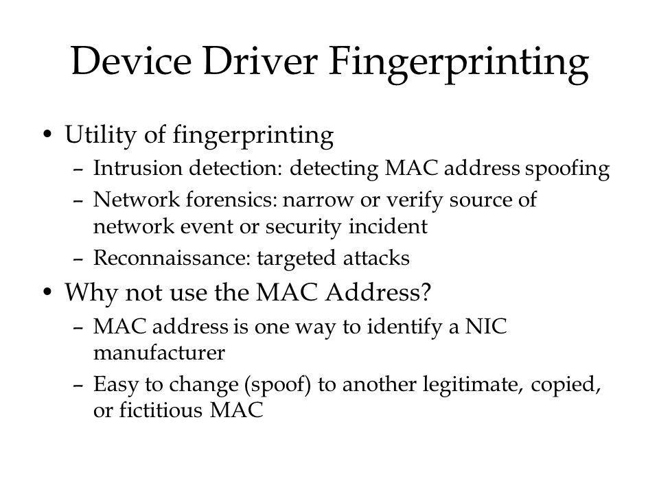 Device Driver Fingerprinting Utility of fingerprinting –Intrusion detection: detecting MAC address spoofing –Network forensics: narrow or verify source of network event or security incident –Reconnaissance: targeted attacks Why not use the MAC Address.