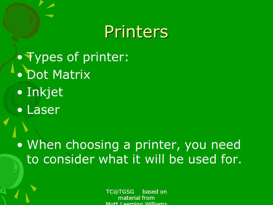 TC@TGSG based on material from Mott,Leeming,Williams Printers Types of printer: Dot Matrix Inkjet Laser When choosing a printer, you need to consider