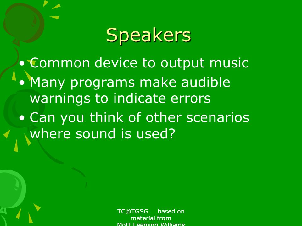 TC@TGSG based on material from Mott,Leeming,Williams Speakers Common device to output music Many programs make audible warnings to indicate errors Can