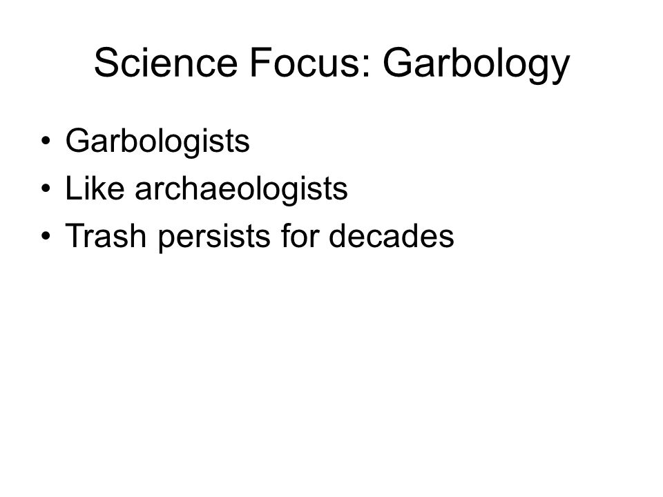 Science Focus: Garbology Garbologists Like archaeologists Trash persists for decades