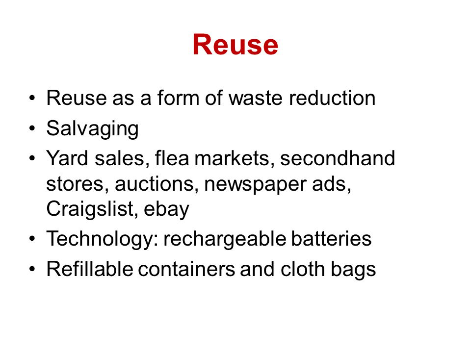 Reuse Reuse as a form of waste reduction Salvaging Yard sales, flea markets, secondhand stores, auctions, newspaper ads, Craigslist, ebay Technology: