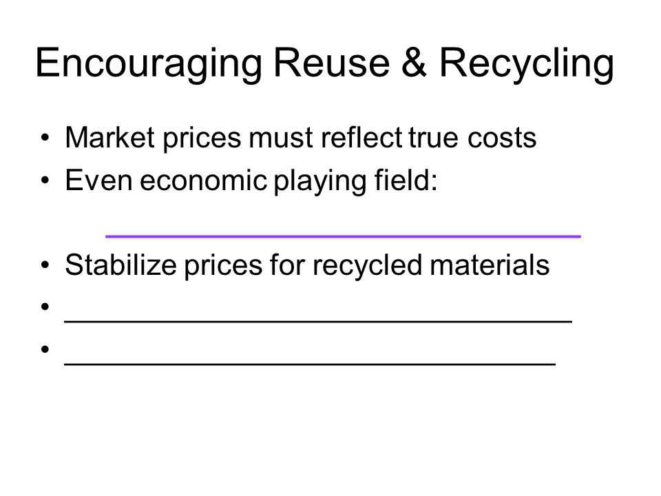 Encouraging Reuse & Recycling Market prices must reflect true costs Even economic playing field: _____________________________ Stabilize prices for re