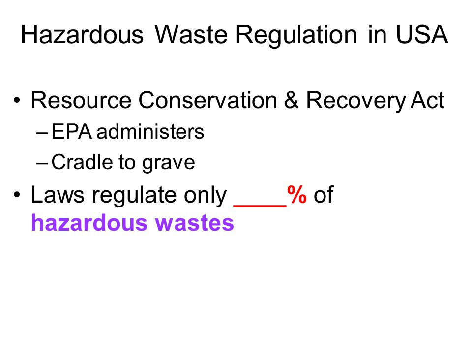 Hazardous Waste Regulation in USA Resource Conservation & Recovery Act –EPA administers –Cradle to grave Laws regulate only ____% of hazardous wastes