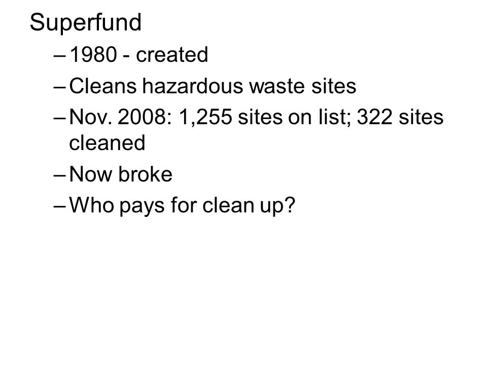 Superfund –1980 - created –Cleans hazardous waste sites –Nov. 2008: 1,255 sites on list; 322 sites cleaned –Now broke –Who pays for clean up?