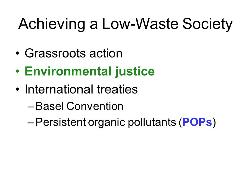 Achieving a Low-Waste Society Grassroots action Environmental justice International treaties –Basel Convention –Persistent organic pollutants (POPs)