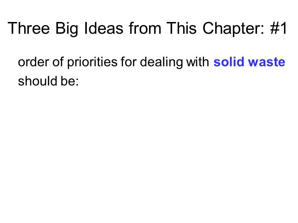 Three Big Ideas from This Chapter: #1 order of priorities for dealing with solid waste should be: