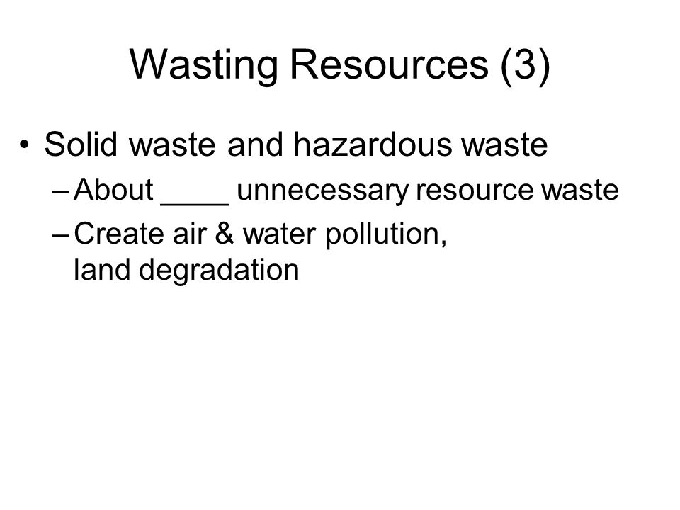 Wasting Resources (3) Solid waste and hazardous waste –About ____ unnecessary resource waste –Create air & water pollution, land degradation