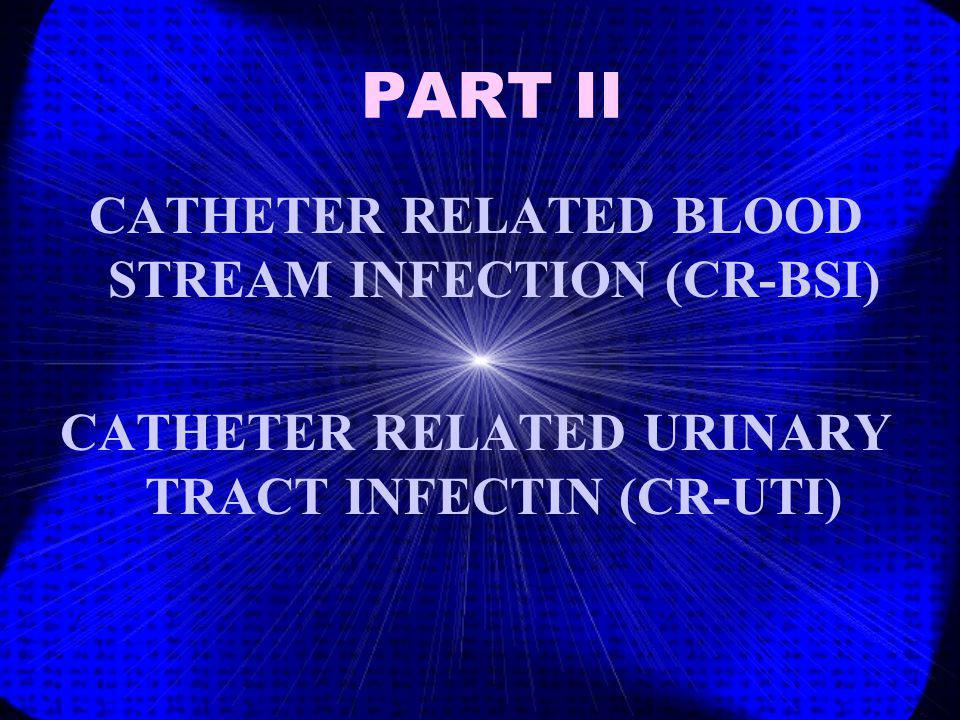 PART II CATHETER RELATED BLOOD STREAM INFECTION (CR-BSI) CATHETER RELATED URINARY TRACT INFECTIN (CR-UTI)