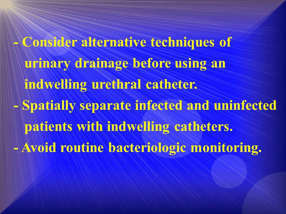 - Consider alternative techniques of urinary drainage before using an indwelling urethral catheter. - Spatially separate infected and uninfected patie