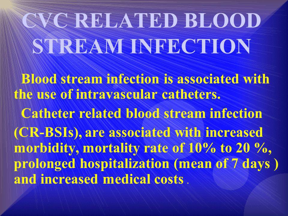 CVC RELATED BLOOD STREAM INFECTION Blood stream infection is associated with the use of intravascular catheters. Catheter related blood stream infecti
