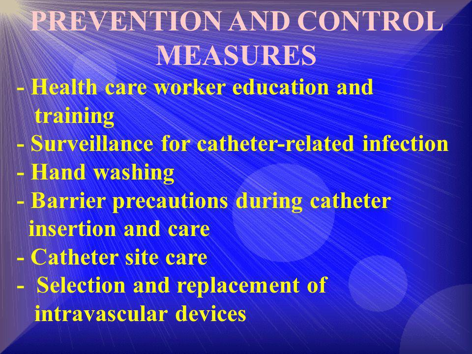 PREVENTION AND CONTROL MEASURES - Health care worker education and training - Surveillance for catheter-related infection - Hand washing - Barrier pre