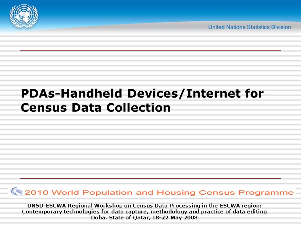 UNSD-ESCWA Regional Workshop on Census Data Processing in the ESCWA region: Contemporary technologies for data capture, methodology and practice of data editing Doha, State of Qatar, 18-22 May 2008 Example: European Census Organization Pilot for 2011 The pilot includes two key aspects: eCensus (census online) and Handheld devices.