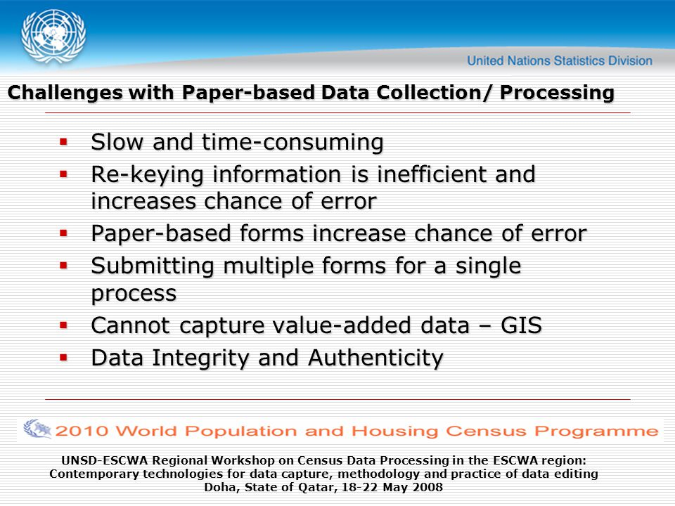 UNSD-ESCWA Regional Workshop on Census Data Processing in the ESCWA region: Contemporary technologies for data capture, methodology and practice of data editing Doha, State of Qatar, 18-22 May 2008 Measures for data protection Ensure protection from: Loosing of already entered records Ex-post data correction in entered records Unauthorized using of data Measures: Biometric Security Security for Wireless and GPRS Encrypting Data Make it solid (rugged?) Make it ugly!