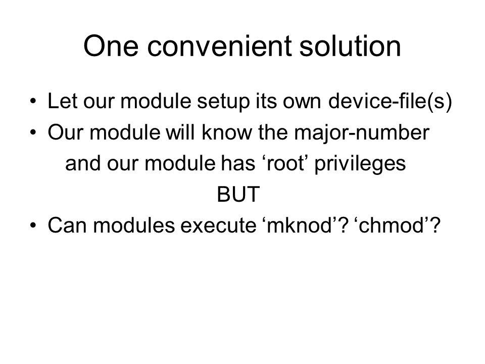 One convenient solution Let our module setup its own device-file(s) Our module will know the major-number and our module has root privileges BUT Can modules execute mknod.