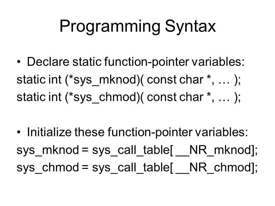 Programming Syntax Declare static function-pointer variables: static int (*sys_mknod)( const char *, … ); static int (*sys_chmod)( const char *, … ); Initialize these function-pointer variables: sys_mknod = sys_call_table[ __NR_mknod]; sys_chmod = sys_call_table[ __NR_chmod];
