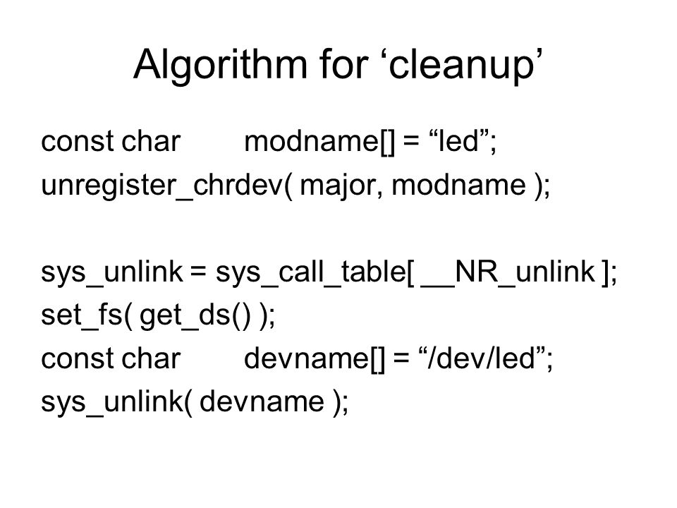 Algorithm for cleanup const charmodname[] = led; unregister_chrdev( major, modname ); sys_unlink = sys_call_table[ __NR_unlink ]; set_fs( get_ds() ); const chardevname[] = /dev/led; sys_unlink( devname );