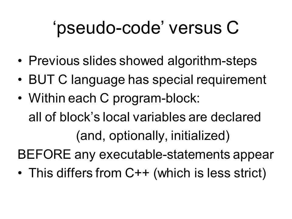 pseudo-code versus C Previous slides showed algorithm-steps BUT C language has special requirement Within each C program-block: all of blocks local variables are declared (and, optionally, initialized) BEFORE any executable-statements appear This differs from C++ (which is less strict)