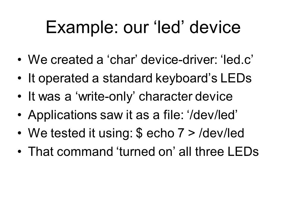 Example: our led device We created a char device-driver: led.c It operated a standard keyboards LEDs It was a write-only character device Applications saw it as a file: /dev/led We tested it using: $ echo 7 > /dev/led That command turned on all three LEDs