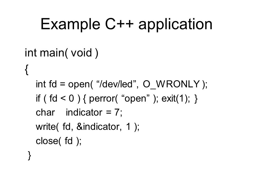 Example C++ application int main( void ) { int fd = open( /dev/led, O_WRONLY ); if ( fd < 0 ) { perror( open ); exit(1); } charindicator = 7; write( fd, &indicator, 1 ); close( fd ); }